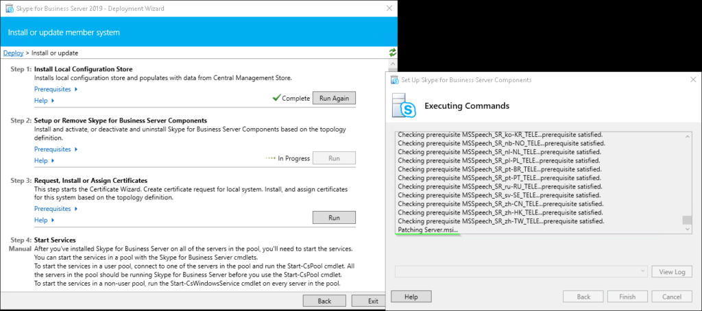 "Machine generated alternative text: Skype for Business Server 2019 - Deployment Wizard  Install or update member system  Install or update  Step I Install Local Configuration Store  Installs local configuration store and populates with data from Central Management Store.  Prerequisites  Help  Step 2:  Setup or Remove Skype for Business Server Components  Install and activate, or deactivate and uninstall Skype for Business Server Components based on the topology  definition.  Prerequisites  In Progress  Help  Step 3:  Request, Install or Assign Certificates  This step starts the Certificate Wizard. Create certificate request for local system. Install, and assign certificates  for this system based on the topology definition.  Prerequisites  Help  Step 4. Start Services  Manual After ßu've installed Skype for Business Server on all of the servers in the pool, you'll need to start the services.  You can start the services in e pool with the Skype for Business Server cmdlets.  To start the services in e user pool, connect to ane of the servers in the pool and run the Start-CsPooI cmdlet. All  the servers in the pool should be running Skype for Business Server before you use the Start-CsPooI cmdlet.  To start the services in e non-user pool, run the Start-CsWindowsService cmdlet on every server in the pool.  Back  Set up Skype for Business Server Components  Executing Commands  s  ec Ing prerequisite peec  ...prerequisite satis  Checking prerequisite MSSpeech_SR_nb-NO TELE...prerequisite satisfied.  Checking prerequisite satisfied.  Checking prerequisite satisfied.  Checking prerequisite satisfied.  Checking prerequisite satisfied.  Checking prerequisite satisfied.  Checking prerequisite MSSpeech_SR_sv-SE_TELE...prerequisite satisfied.  Checking prerequisite MSSpeech_SR_zh-CN_TELE...prerequisite satisfied.  Checking prerequisite MSSpeech_SR_zh-HK TELE.. prerequisite satisfied.  Checking prerequisite MSSpeech_SR_zh-TW TELE...prerequislte satisfied.  Patchin Server.msl.""  Help  View Log"